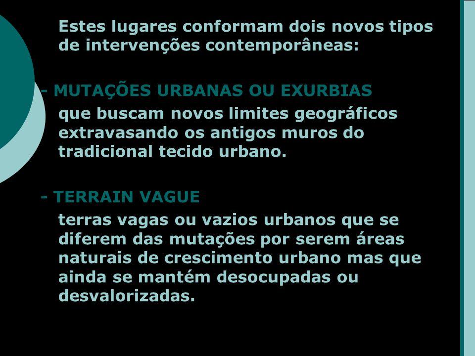 Estes lugares conformam dois novos tipos de intervenções contemporâneas: - MUTAÇÕES URBANAS OU EXURBIAS que buscam novos limites geográficos extravasando os antigos muros do tradicional tecido urbano.