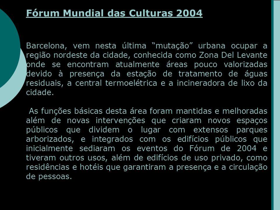 Fórum Mundial das Culturas 2004 Barcelona, vem nesta última mutação urbana ocupar a região nordeste da cidade, conhecida como Zona Del Levante onde se encontram atualmente áreas pouco valorizadas devido à presença da estação de tratamento de águas residuais, a central termoelétrica e a incineradora de lixo da cidade.