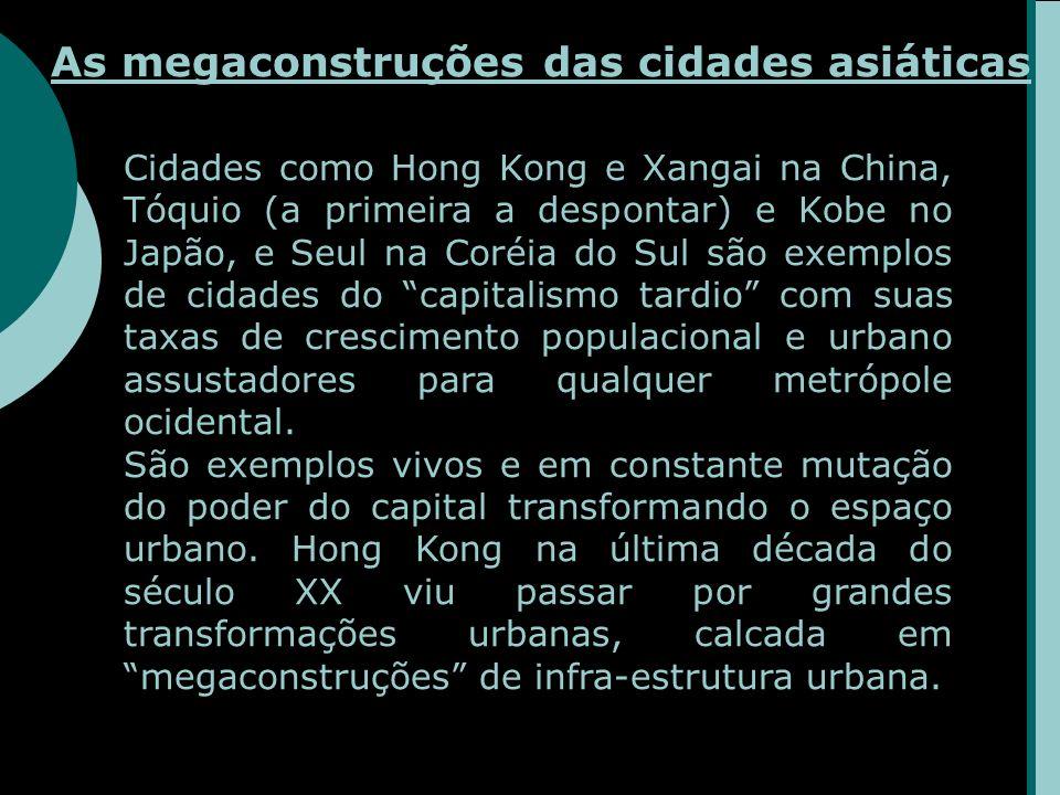 As megaconstruções das cidades asiáticas Cidades como Hong Kong e Xangai na China, Tóquio (a primeira a despontar) e Kobe no Japão, e Seul na Coréia do Sul são exemplos de cidades do capitalismo tardio com suas taxas de crescimento populacional e urbano assustadores para qualquer metrópole ocidental.