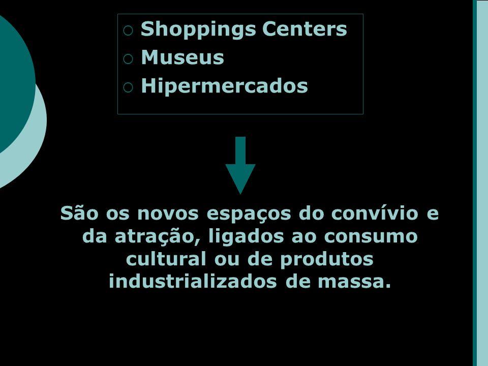Shoppings Centers Museus Hipermercados São os novos espaços do convívio e da atração, ligados ao consumo cultural ou de produtos industrializados de massa.