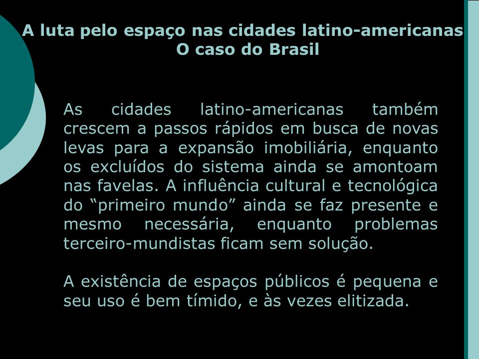 A luta pelo espaço nas cidades latino-americanas O caso do Brasil As cidades latino-americanas também crescem a passos rápidos em busca de novas levas para a expansão imobiliária, enquanto os excluídos do sistema ainda se amontoam nas favelas.