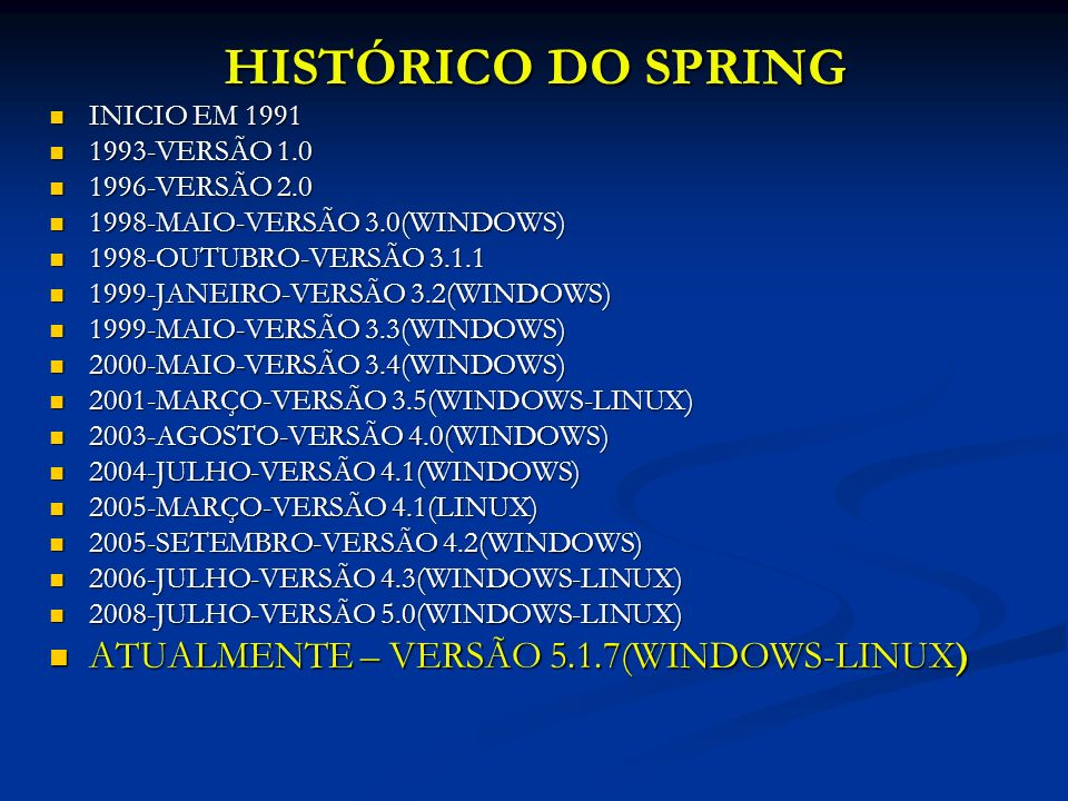 HISTÓRICO DO SPRING INICIO EM 1991 INICIO EM 1991 1993-VERSÃO 1.0 1993-VERSÃO 1.0 1996-VERSÃO 2.0 1996-VERSÃO 2.0 1998-MAIO-VERSÃO 3.0(WINDOWS) 1998-MAIO-VERSÃO 3.0(WINDOWS) 1998-OUTUBRO-VERSÃO 3.1.1 1998-OUTUBRO-VERSÃO 3.1.1 1999-JANEIRO-VERSÃO 3.2(WINDOWS) 1999-JANEIRO-VERSÃO 3.2(WINDOWS) 1999-MAIO-VERSÃO 3.3(WINDOWS) 1999-MAIO-VERSÃO 3.3(WINDOWS) 2000-MAIO-VERSÃO 3.4(WINDOWS) 2000-MAIO-VERSÃO 3.4(WINDOWS) 2001-MARÇO-VERSÃO 3.5(WINDOWS-LINUX) 2001-MARÇO-VERSÃO 3.5(WINDOWS-LINUX) 2003-AGOSTO-VERSÃO 4.0(WINDOWS) 2003-AGOSTO-VERSÃO 4.0(WINDOWS) 2004-JULHO-VERSÃO 4.1(WINDOWS) 2004-JULHO-VERSÃO 4.1(WINDOWS) 2005-MARÇO-VERSÃO 4.1(LINUX) 2005-MARÇO-VERSÃO 4.1(LINUX) 2005-SETEMBRO-VERSÃO 4.2(WINDOWS) 2005-SETEMBRO-VERSÃO 4.2(WINDOWS) 2006-JULHO-VERSÃO 4.3(WINDOWS-LINUX) 2006-JULHO-VERSÃO 4.3(WINDOWS-LINUX) 2008-JULHO-VERSÃO 5.0(WINDOWS-LINUX) 2008-JULHO-VERSÃO 5.0(WINDOWS-LINUX) ATUALMENTE – VERSÃO 5.1.7(WINDOWS-LINUX) ATUALMENTE – VERSÃO 5.1.7(WINDOWS-LINUX)