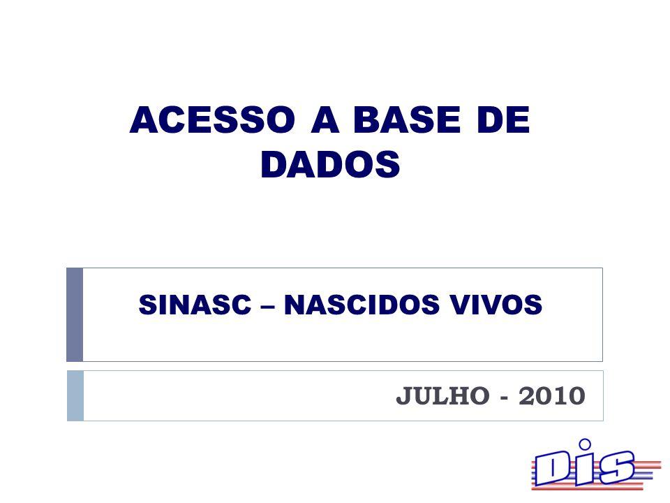 SINASC – NASCIDOS VIVOS JULHO - 2010 ACESSO A BASE DE DADOS