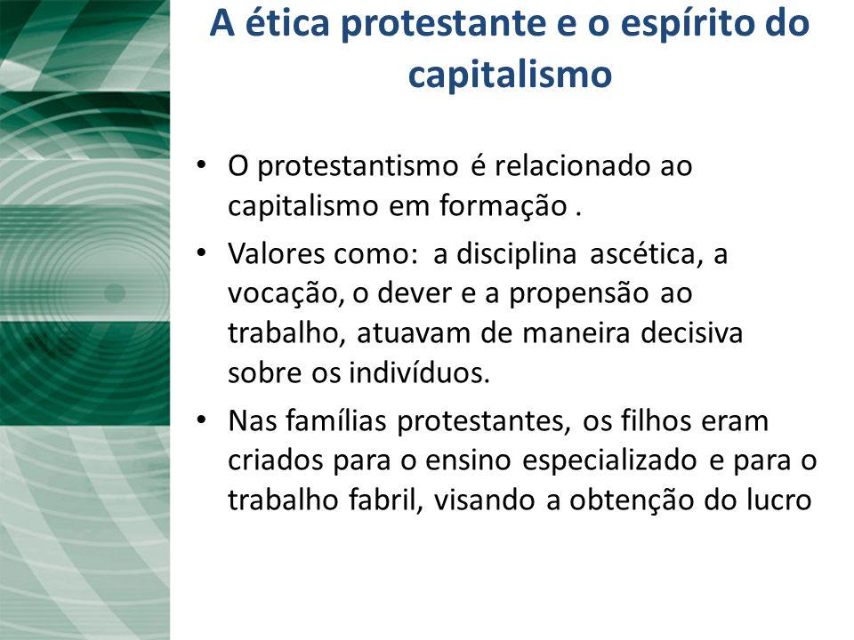 A ética protestante e o espírito do capitalismo O protestantismo é relacionado ao capitalismo em formação. Valores como: a disciplina ascética, a voca
