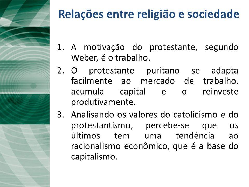 Relações entre religião e sociedade 1.A motivação do protestante, segundo Weber, é o trabalho. 2.O protestante puritano se adapta facilmente ao mercad