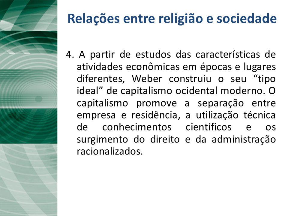 Relações entre religião e sociedade 4. A partir de estudos das características de atividades econômicas em épocas e lugares diferentes, Weber construi