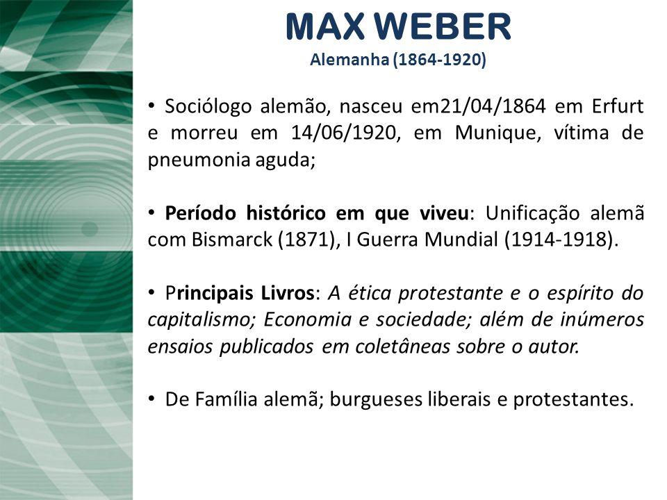 MAX WEBER Alemanha (1864-1920) Sociólogo alemão, nasceu em21/04/1864 em Erfurt e morreu em 14/06/1920, em Munique, vítima de pneumonia aguda; Período