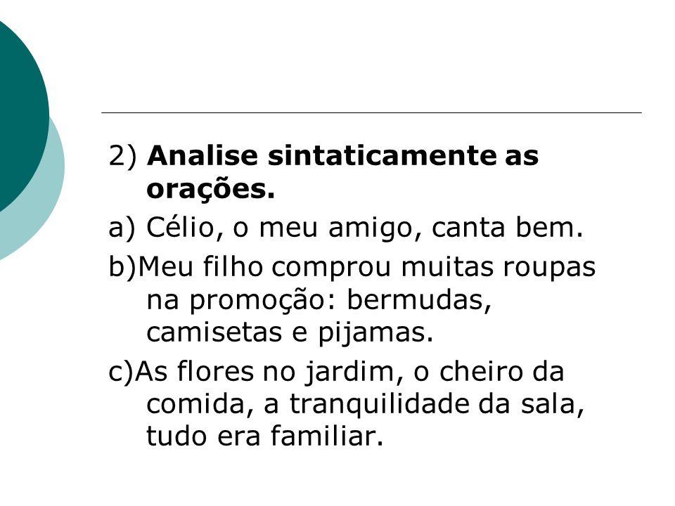 2) Analise sintaticamente as orações. a) Célio, o meu amigo, canta bem. b)Meu filho comprou muitas roupas na promoção: bermudas, camisetas e pijamas.