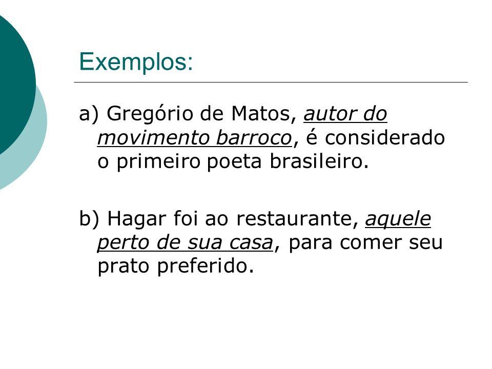 Exemplos: a) Gregório de Matos, autor do movimento barroco, é considerado o primeiro poeta brasileiro. b) Hagar foi ao restaurante, aquele perto de su