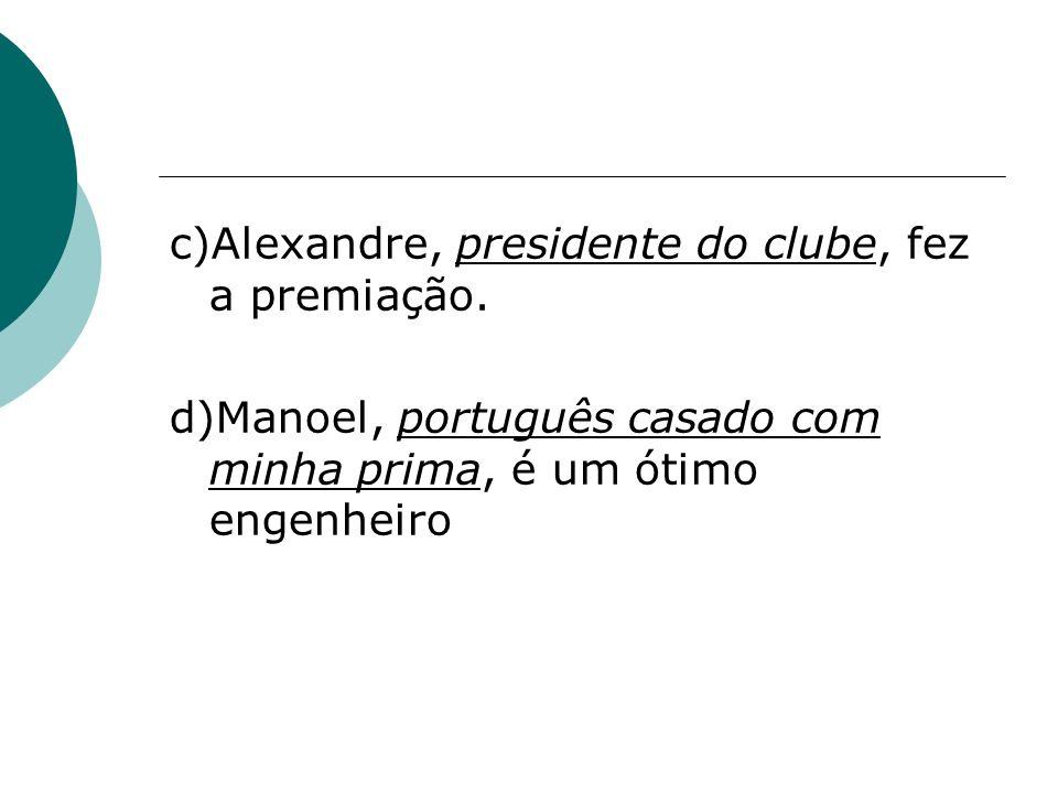 c)Alexandre, presidente do clube, fez a premiação. d)Manoel, português casado com minha prima, é um ótimo engenheiro
