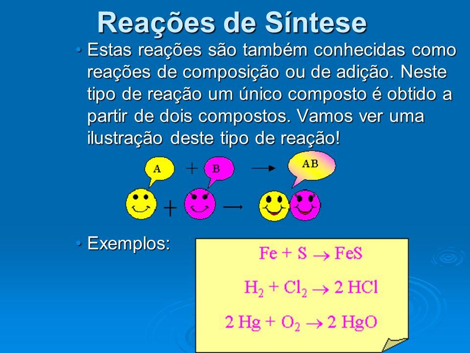 Estas reações são também conhecidas como reações de composição ou de adição. Neste tipo de reação um único composto é obtido a partir de dois composto