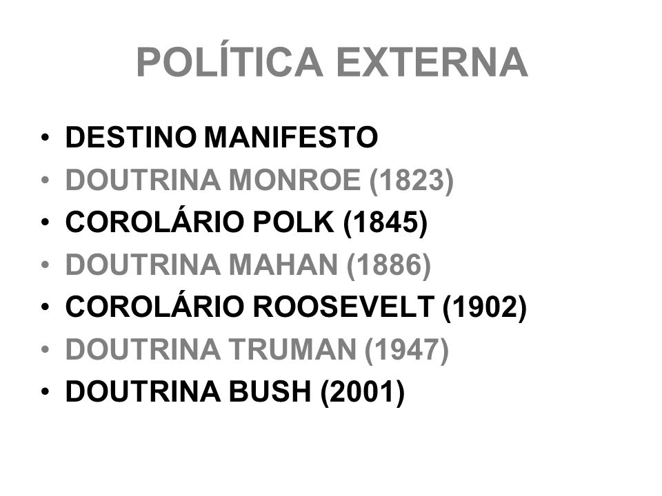 POLÍTICA EXTERNA DESTINO MANIFESTO DOUTRINA MONROE (1823) COROLÁRIO POLK (1845) DOUTRINA MAHAN (1886) COROLÁRIO ROOSEVELT (1902) DOUTRINA TRUMAN (1947