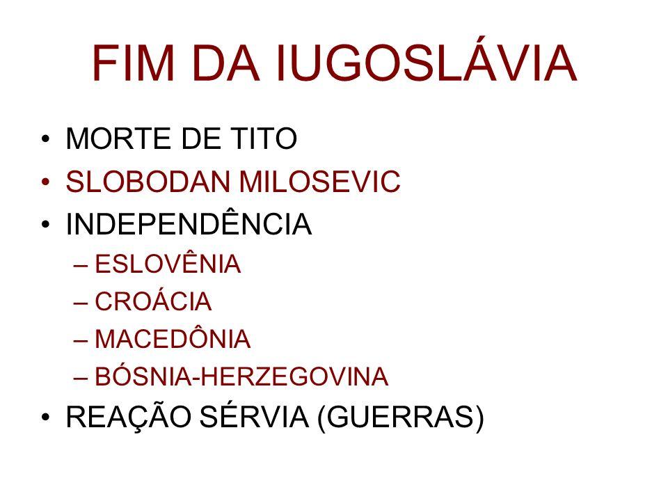 FIM DA IUGOSLÁVIA MORTE DE TITO SLOBODAN MILOSEVIC INDEPENDÊNCIA –ESLOVÊNIA –CROÁCIA –MACEDÔNIA –BÓSNIA-HERZEGOVINA REAÇÃO SÉRVIA (GUERRAS)