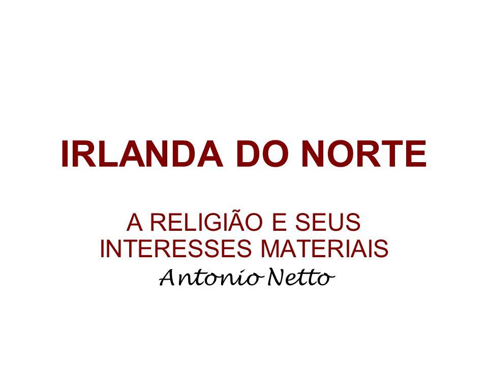 IRLANDA DO NORTE A RELIGIÃO E SEUS INTERESSES MATERIAIS Antonio Netto