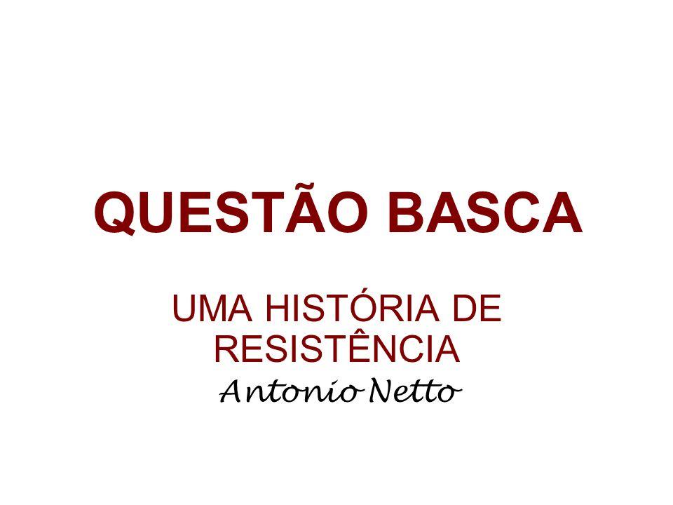 QUESTÃO BASCA UMA HISTÓRIA DE RESISTÊNCIA Antonio Netto
