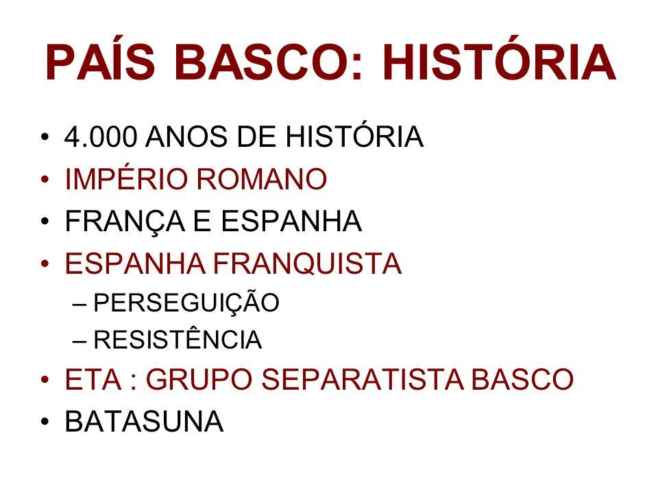 PAÍS BASCO: HISTÓRIA 4.000 ANOS DE HISTÓRIA IMPÉRIO ROMANO FRANÇA E ESPANHA ESPANHA FRANQUISTA –PERSEGUIÇÃO –RESISTÊNCIA ETA : GRUPO SEPARATISTA BASCO