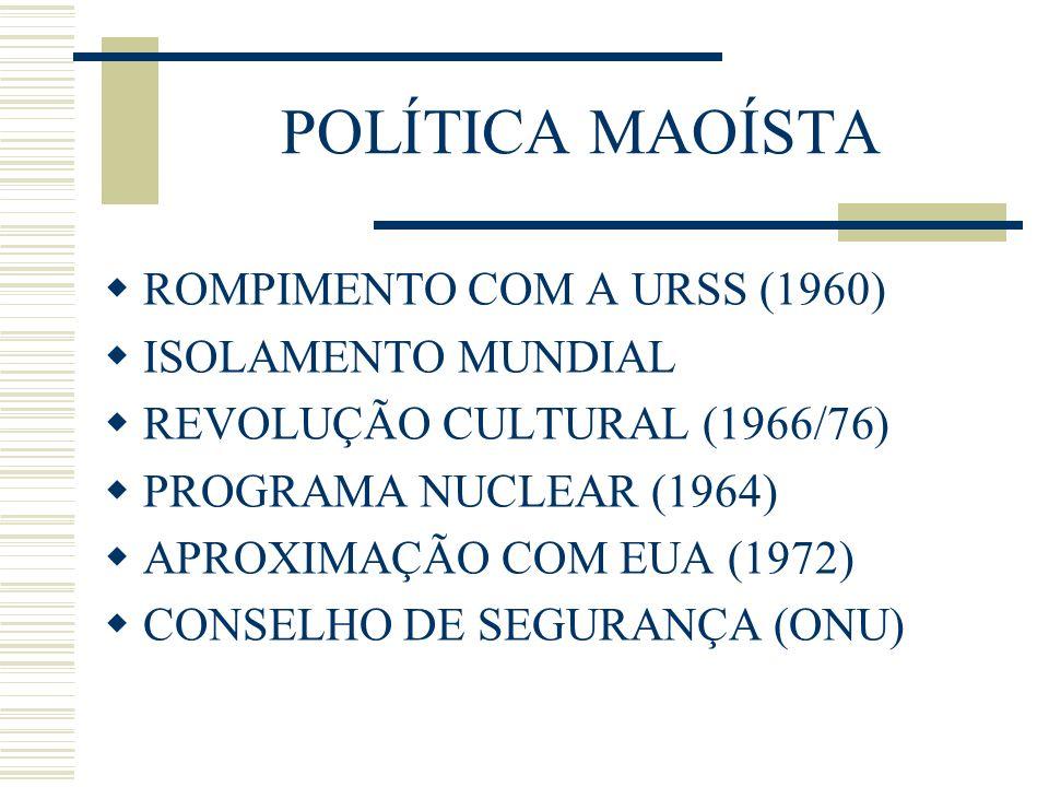 POLÍTICA MAOÍSTA ROMPIMENTO COM A URSS (1960) ISOLAMENTO MUNDIAL REVOLUÇÃO CULTURAL (1966/76) PROGRAMA NUCLEAR (1964) APROXIMAÇÃO COM EUA (1972) CONSE