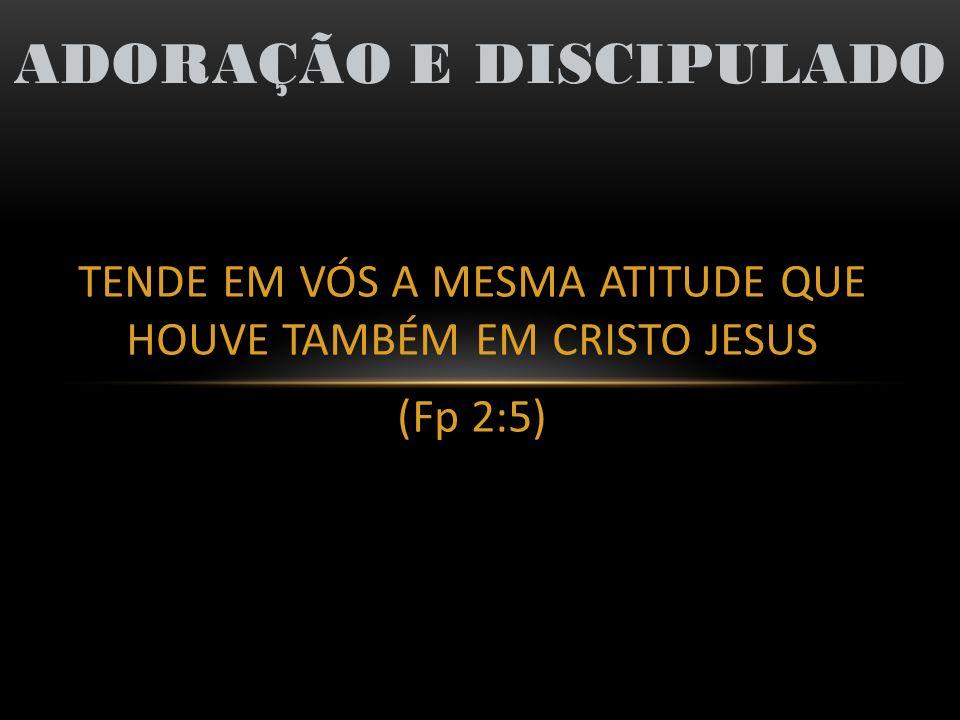 TENDE EM VÓS A MESMA ATITUDE QUE HOUVE TAMBÉM EM CRISTO JESUS (Fp 2:5) ADORAÇÃO E DISCIPULADO 2) Atitude em relação aos companheiros, juntas e vínculos (Fp 2:1-4) v3 – Nada de partidarismo ou vanglória, mas Considerando cada um aos outros superiores (Rom 12:3,16; 15:5-7) v4 – Não tendo em vista o que é propriamente seu mas se não também cada qual que é dos outros Exemplo: Timóteo (Fp 2:19-23) HUMILDADE: