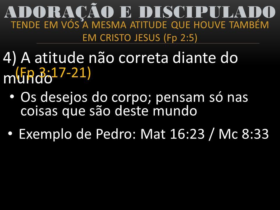 Os desejos do corpo; pensam só nas coisas que são deste mundo TENDE EM VÓS A MESMA ATITUDE QUE HOUVE TAMBÉM EM CRISTO JESUS (Fp 2:5) ADORAÇÃO E DISCIP