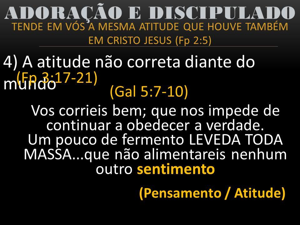 TENDE EM VÓS A MESMA ATITUDE QUE HOUVE TAMBÉM EM CRISTO JESUS (Fp 2:5) ADORAÇÃO E DISCIPULADO 4) A atitude não correta diante do mundo (Fp 3:17-21) (G
