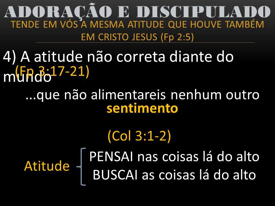 TENDE EM VÓS A MESMA ATITUDE QUE HOUVE TAMBÉM EM CRISTO JESUS (Fp 2:5) ADORAÇÃO E DISCIPULADO 4) A atitude não correta diante do mundo (Fp 3:17-21) (C