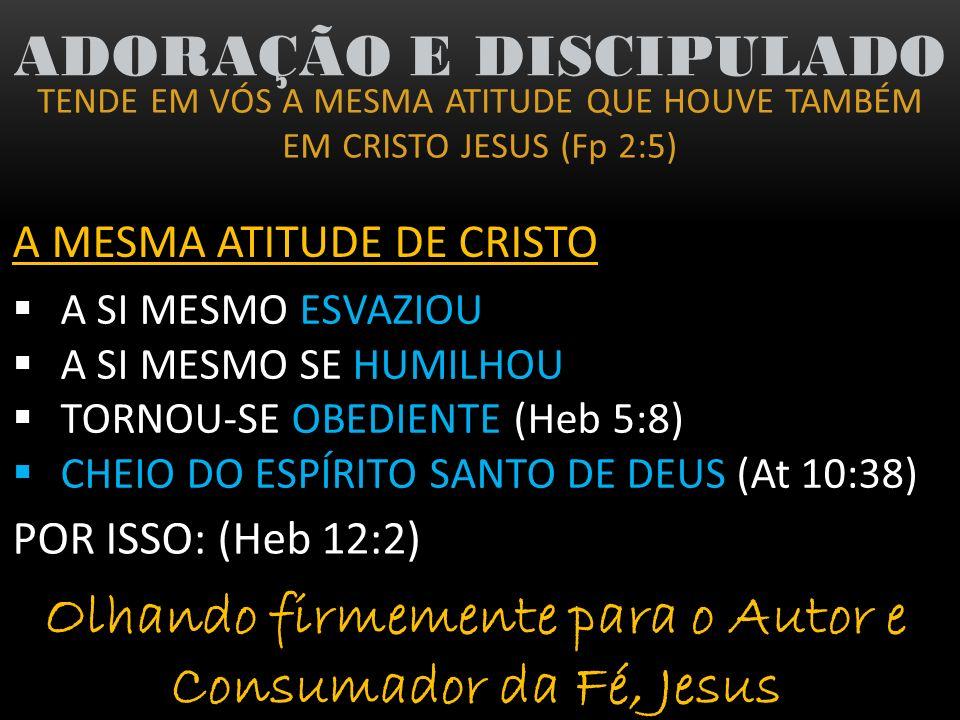 TENDE EM VÓS A MESMA ATITUDE QUE HOUVE TAMBÉM EM CRISTO JESUS (Fp 2:5) ADORAÇÃO E DISCIPULADO A MESMA ATITUDE DE CRISTO A SI MESMO ESVAZIOU A SI MESMO