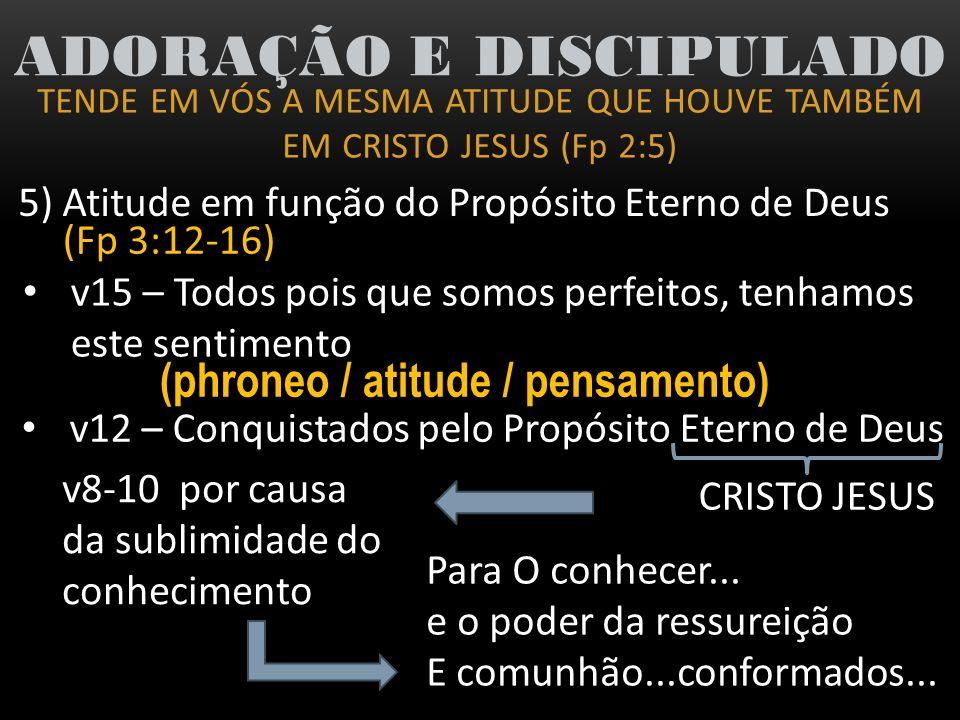 TENDE EM VÓS A MESMA ATITUDE QUE HOUVE TAMBÉM EM CRISTO JESUS (Fp 2:5) ADORAÇÃO E DISCIPULADO 5) Atitude em função do Propósito Eterno de Deus (Fp 3:1