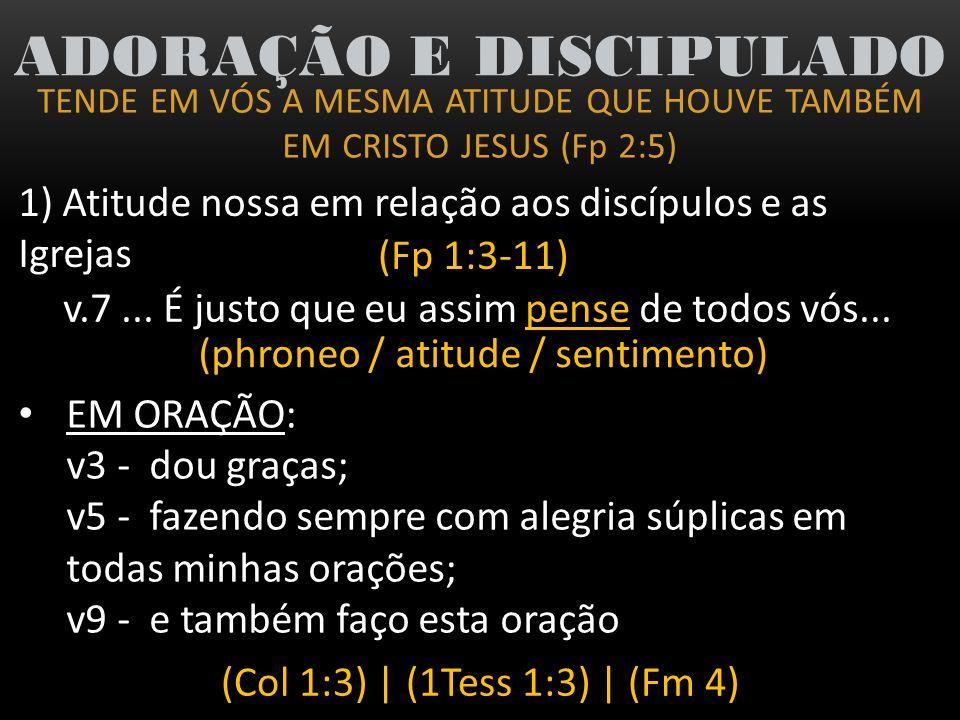 TENDE EM VÓS A MESMA ATITUDE QUE HOUVE TAMBÉM EM CRISTO JESUS (Fp 2:5) ADORAÇÃO E DISCIPULADO 1) Atitude nossa em relação aos discípulos e as Igrejas (Fp 1:3-11) COM GRATIDÃO: V3 e 4 - dou graças por tudo que recordo de vós...