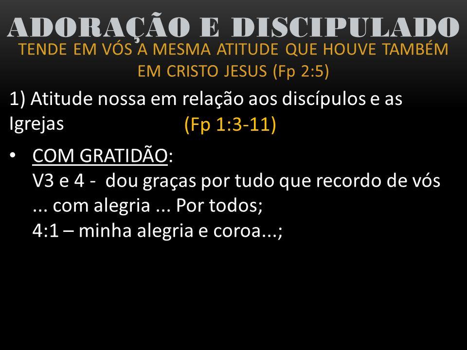 TENDE EM VÓS A MESMA ATITUDE QUE HOUVE TAMBÉM EM CRISTO JESUS (Fp 2:5) ADORAÇÃO E DISCIPULADO 1) Atitude nossa em relação aos discípulos e as Igrejas (Fp 1:3-11) COM AMOR: v7 – pois vos trago no coração (II Co 7:3); v8 – terna misericórdia de Cristo Jesus; 2:1 – entranhados afetos e misericórdias; 4:1 – meus irmãos amados, mui saudosos sim, amados...