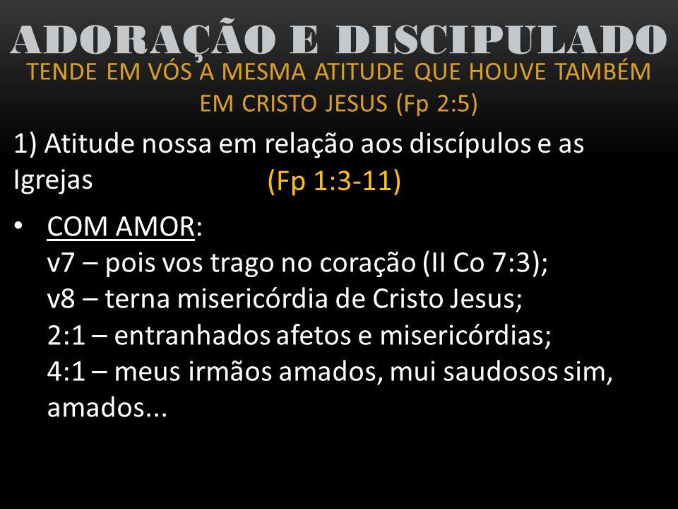 TENDE EM VÓS A MESMA ATITUDE QUE HOUVE TAMBÉM EM CRISTO JESUS (Fp 2:5) ADORAÇÃO E DISCIPULADO 1) Atitude nossa em relação aos discípulos e as Igrejas (Fp 1:3-11) COM UMA VISÃO DE FÉ: v6 – Estou plenamente certo/convicto que...