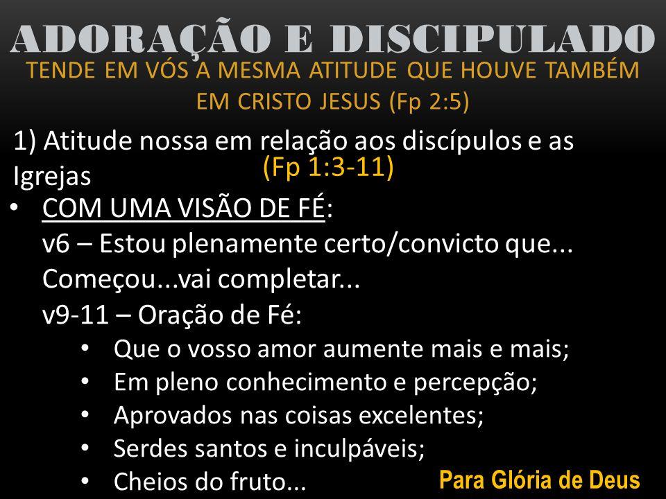 TENDE EM VÓS A MESMA ATITUDE QUE HOUVE TAMBÉM EM CRISTO JESUS (Fp 2:5) ADORAÇÃO E DISCIPULADO 1) Atitude nossa em relação aos discípulos e as Igrejas