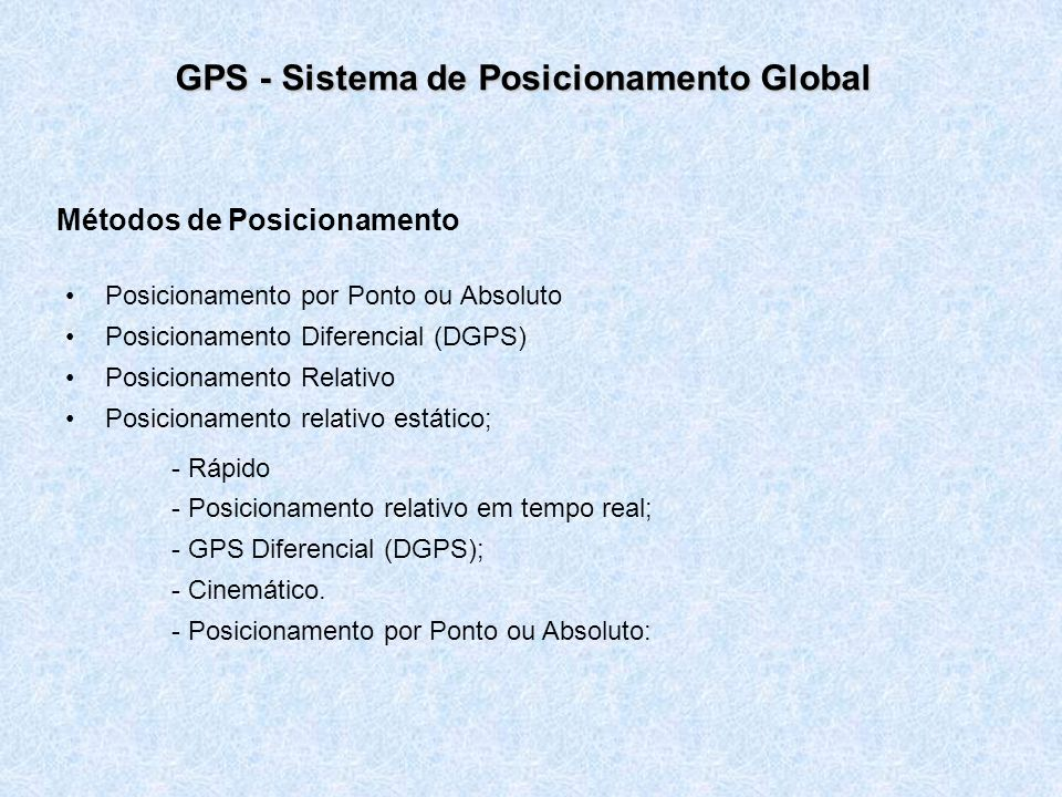 GPS - Sistema de Posicionamento Global Métodos de Posicionamento Posicionamento por Ponto ou Absoluto Posicionamento Diferencial (DGPS) Posicionamento
