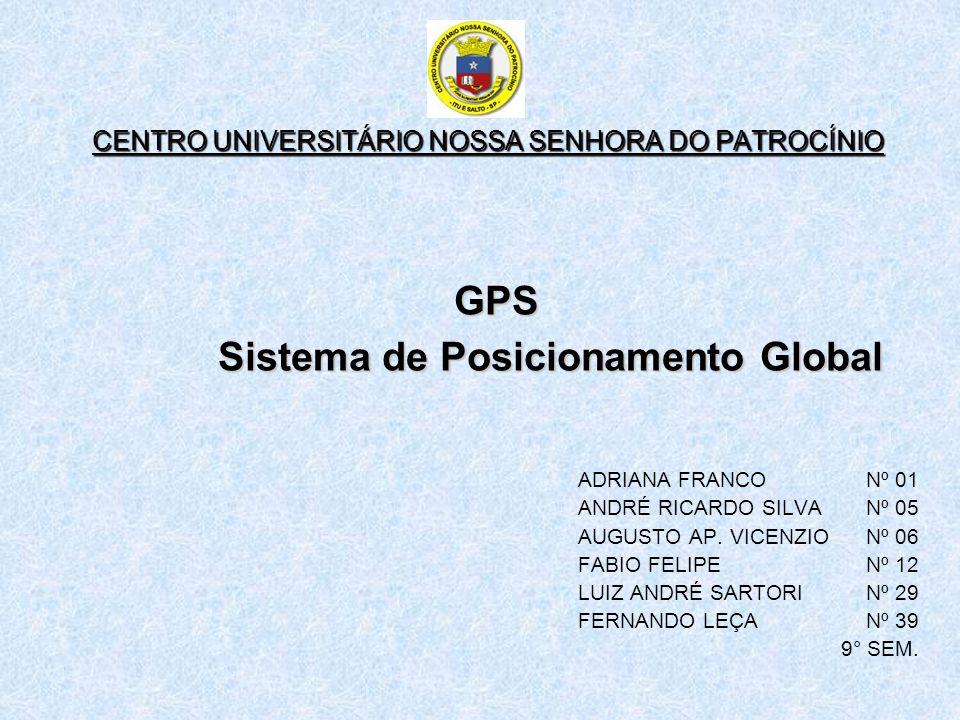 CENTRO UNIVERSITÁRIO NOSSA SENHORA DO PATROCÍNIO GPS Sistema de Posicionamento Global ADRIANA FRANCO Nº 01 ANDRÉ RICARDO SILVA Nº 05 AUGUSTO AP. VICEN