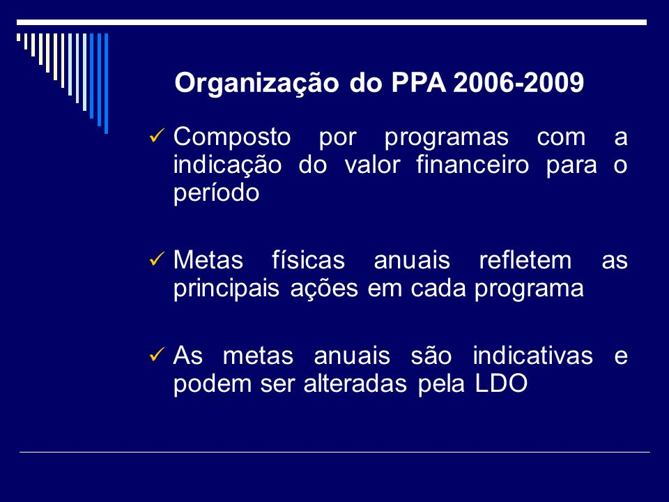 Composto por programas com a indicação do valor financeiro para o período Metas físicas anuais refletem as principais ações em cada programa As metas anuais são indicativas e podem ser alteradas pela LDO Organização do PPA 2006-2009