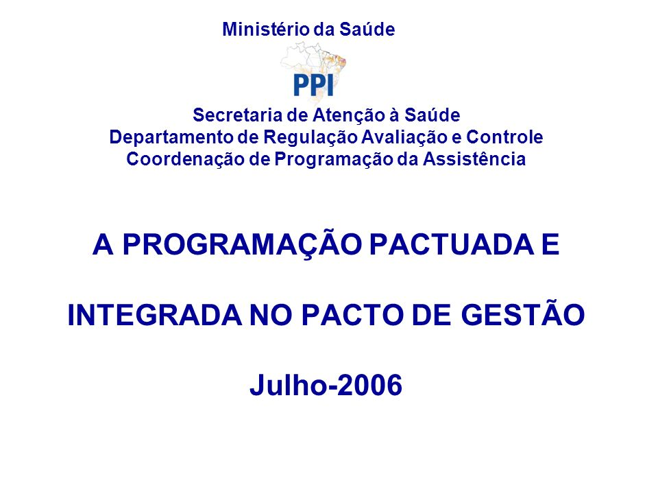 Secretaria de Atenção à Saúde Departamento de Regulação Avaliação e Controle Coordenação de Programação da Assistência A PROGRAMAÇÃO PACTUADA E INTEGR