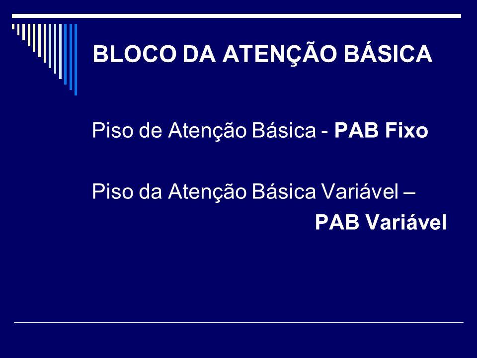 BLOCO DA ATENÇÃO BÁSICA Piso de Atenção Básica - PAB Fixo Piso da Atenção Básica Variável – PAB Variável