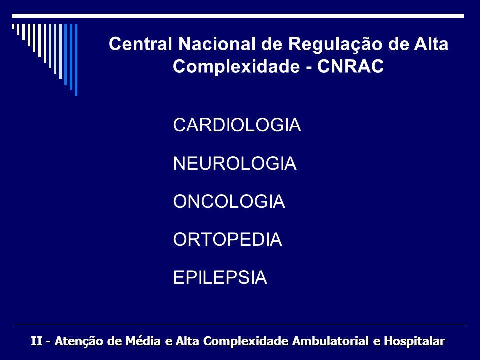 CARDIOLOGIA NEUROLOGIA ONCOLOGIA ORTOPEDIA EPILEPSIA Central Nacional de Regulação de Alta Complexidade - CNRAC II - Atenção de Média e Alta Complexid