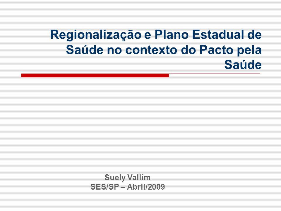 Regionalização e Plano Estadual de Saúde no contexto do Pacto pela Saúde Suely Vallim SES/SP – Abril/2009