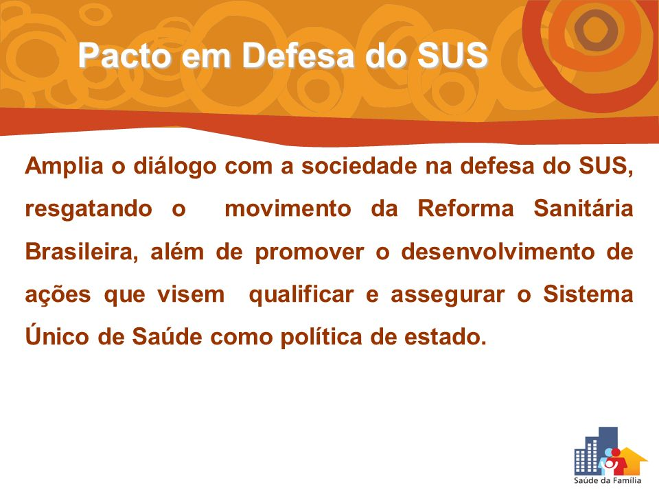 Amplia o diálogo com a sociedade na defesa do SUS, resgatando o movimento da Reforma Sanitária Brasileira, além de promover o desenvolvimento de ações