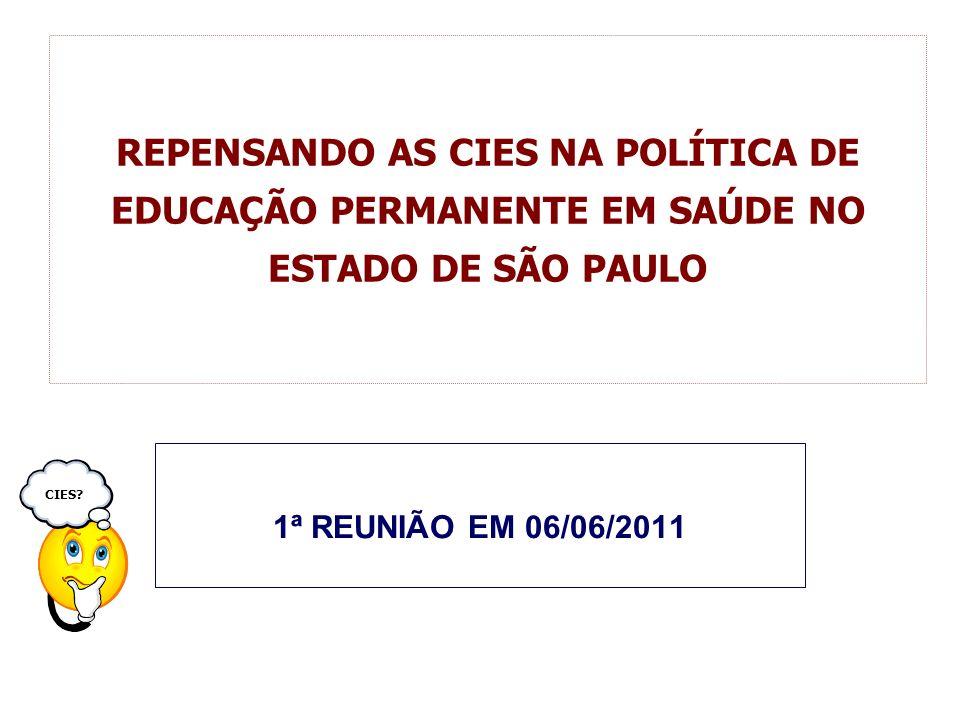REPENSANDO AS CIES NA POLÍTICA DE EDUCAÇÃO PERMANENTE EM SAÚDE NO ESTADO DE SÃO PAULO 1ª REUNIÃO EM 06/06/2011 CIES?
