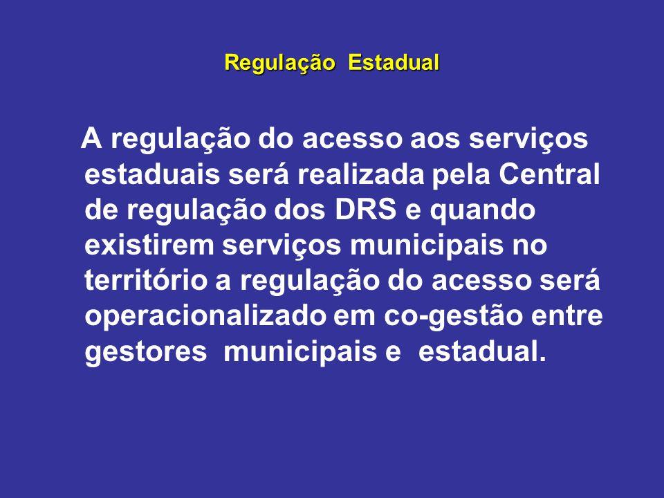Regulação Estadual A regulação do acesso aos serviços estaduais será realizada pela Central de regulação dos DRS e quando existirem serviços municipai