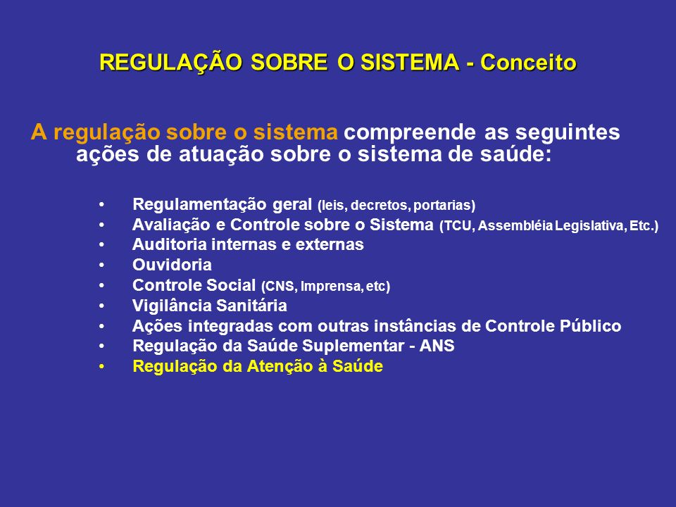 REGULAÇÃO SOBRE O SISTEMA - Conceito A regulação sobre o sistema compreende as seguintes ações de atuação sobre o sistema de saúde: Regulamentação ger