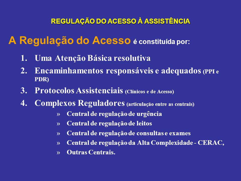 REGULAÇÃO DO ACESSO À ASSISTÊNCIA A Regulação do Acesso é constituída por: 1.Uma Atenção Básica resolutiva 2.Encaminhamentos responsáveis e adequados