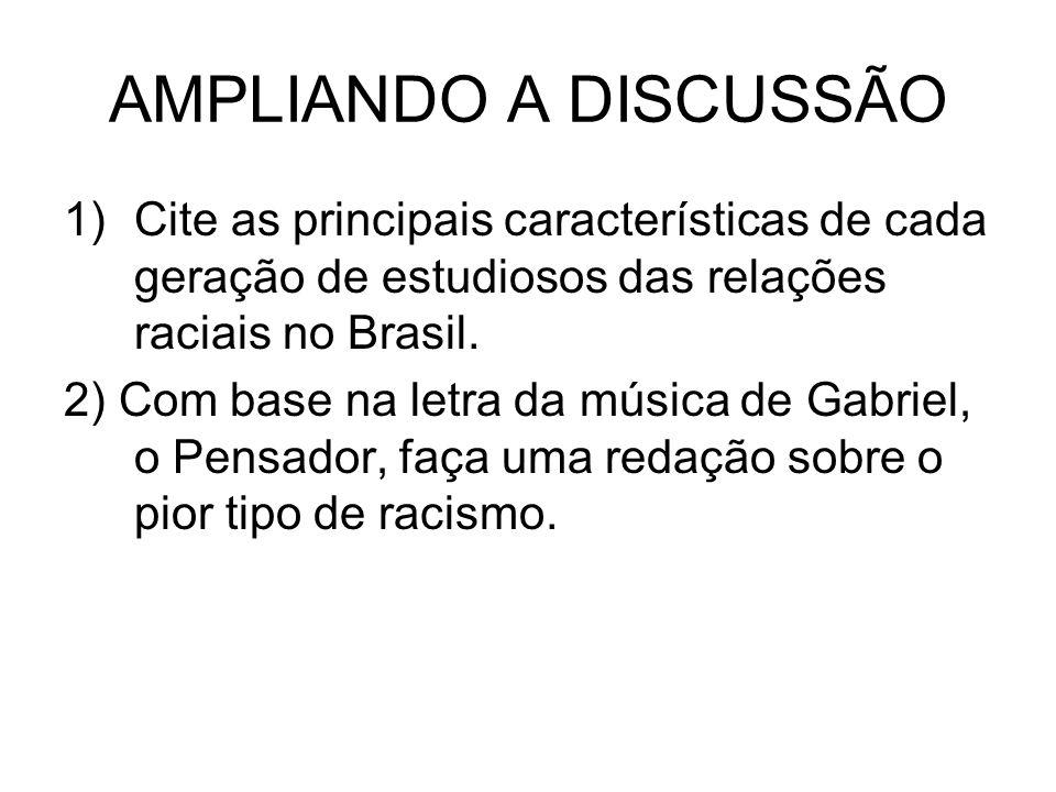 AMPLIANDO A DISCUSSÃO 1)Cite as principais características de cada geração de estudiosos das relações raciais no Brasil. 2) Com base na letra da músic