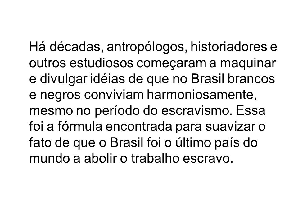 Há décadas, antropólogos, historiadores e outros estudiosos começaram a maquinar e divulgar idéias de que no Brasil brancos e negros conviviam harmoni
