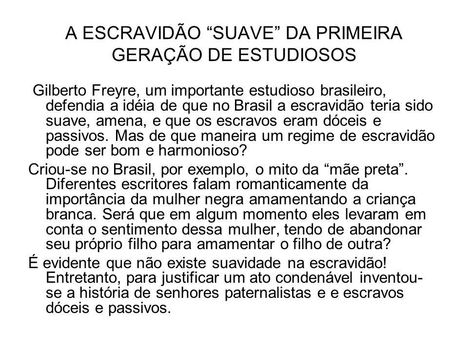 A ESCRAVIDÃO SUAVE DA PRIMEIRA GERAÇÃO DE ESTUDIOSOS Gilberto Freyre, um importante estudioso brasileiro, defendia a idéia de que no Brasil a escravid