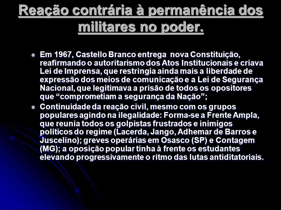 Reação contrária à permanência dos militares no poder. Em 1967, Castello Branco entrega nova Constituição, reafirmando o autoritarismo dos Atos Instit