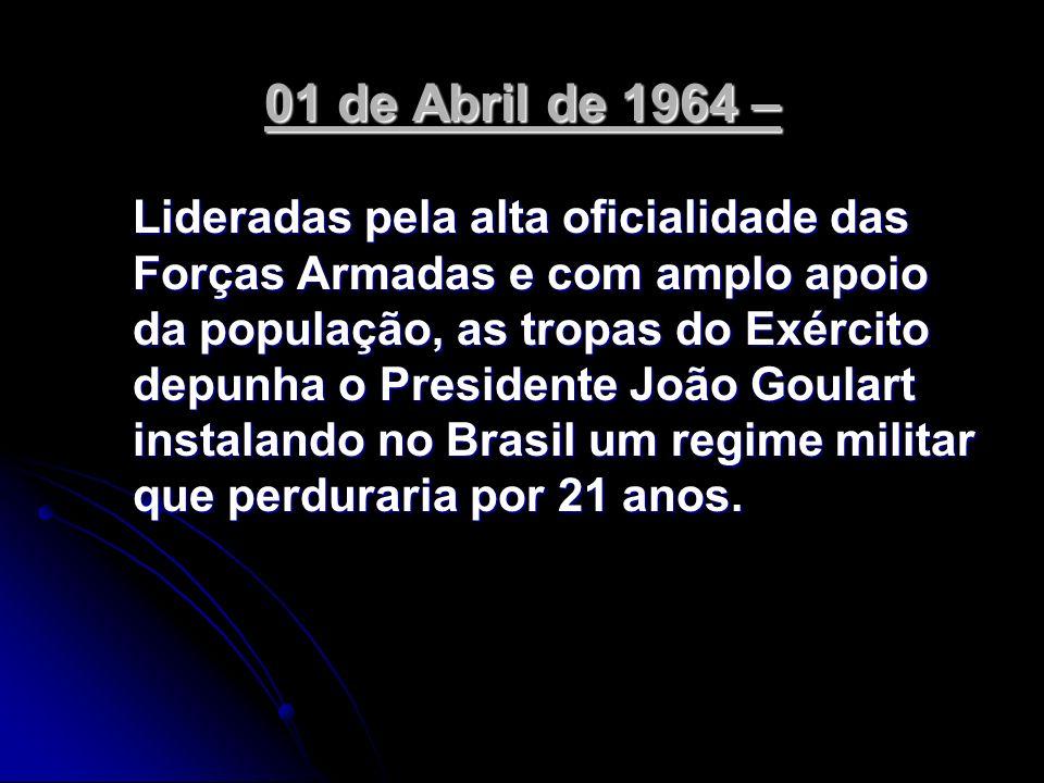 01 de Abril de 1964 – Lideradas pela alta oficialidade das Forças Armadas e com amplo apoio da população, as tropas do Exército depunha o Presidente J