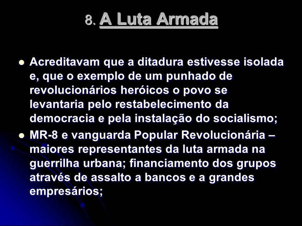 8. A Luta Armada Acreditavam que a ditadura estivesse isolada e, que o exemplo de um punhado de revolucionários heróicos o povo se levantaria pelo res
