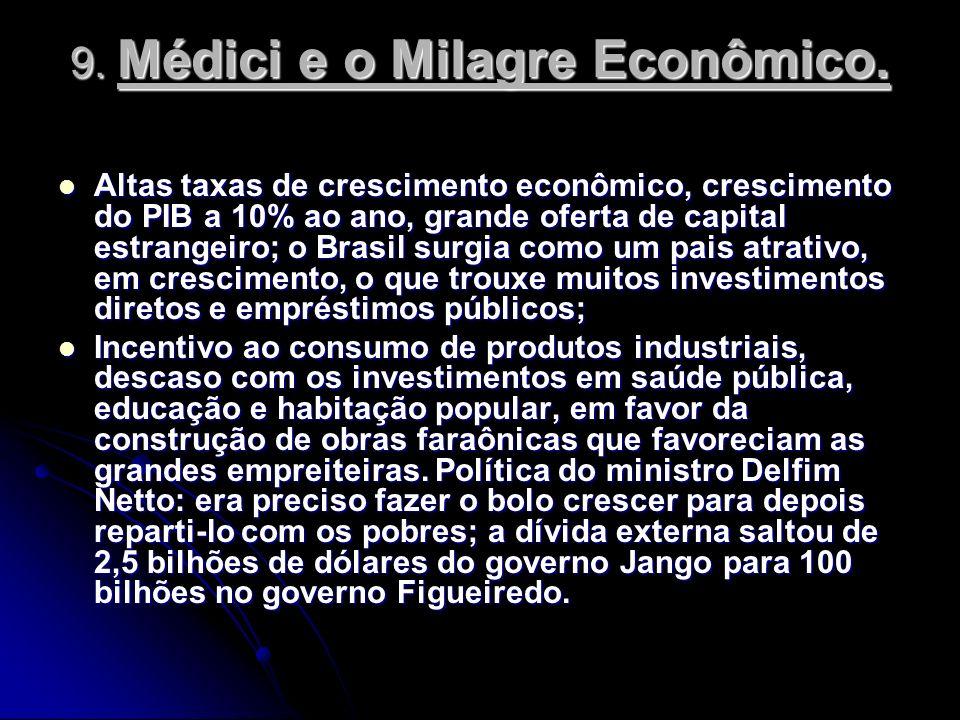 9. Médici e o Milagre Econômico. Altas taxas de crescimento econômico, crescimento do PIB a 10% ao ano, grande oferta de capital estrangeiro; o Brasil